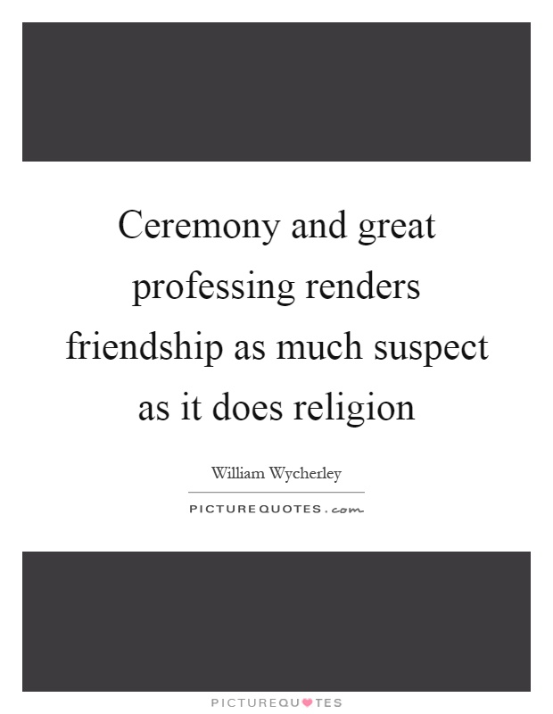 Ceremony and great professing renders friendship as much suspect as it does religion Picture Quote #1