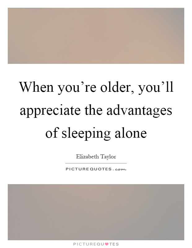 When you're older, you'll appreciate the advantages of sleeping alone Picture Quote #1