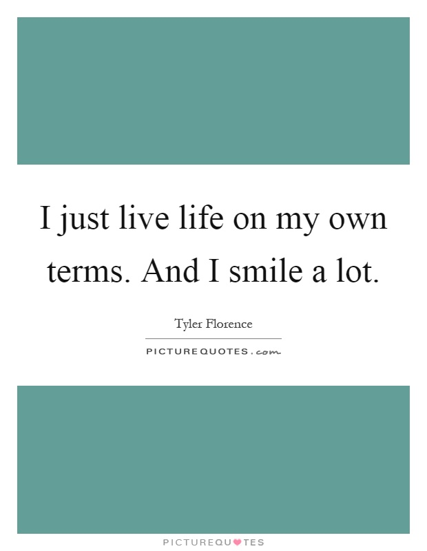 I just live life on my own terms. And I smile a lot Picture Quote #1