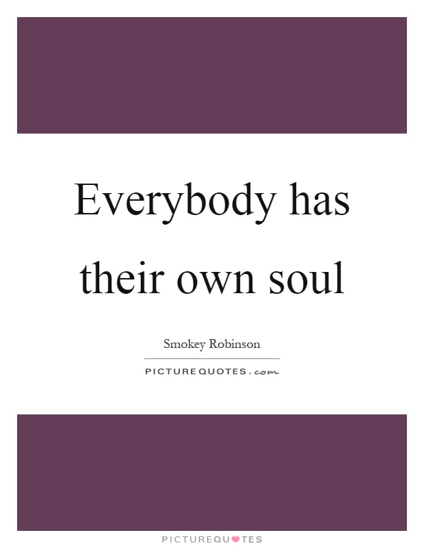 Everybody has their own soul Picture Quote #1