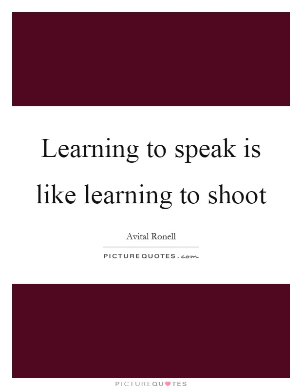 Learning to speak is like learning to shoot Picture Quote #1