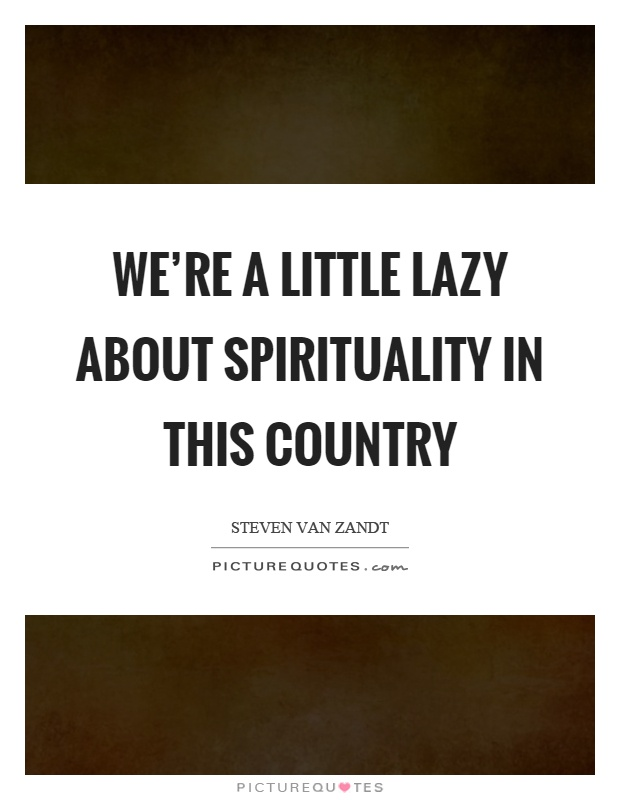 We're a little lazy about spirituality in this country Picture Quote #1