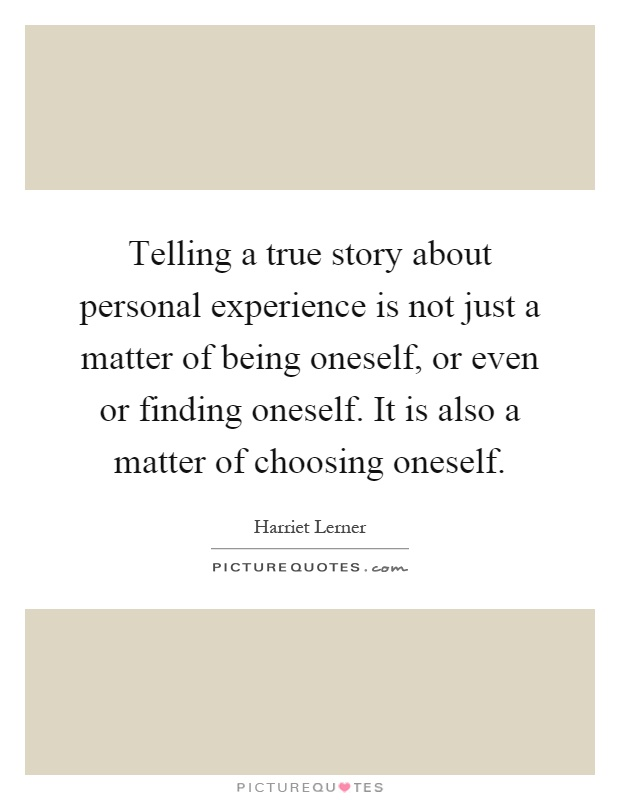 Telling a true story about personal experience is not just a matter of being oneself, or even or finding oneself. It is also a matter of choosing oneself Picture Quote #1