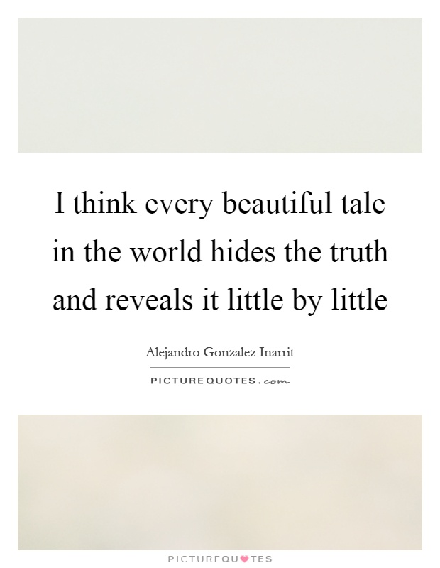 I think every beautiful tale in the world hides the truth and reveals it little by little Picture Quote #1