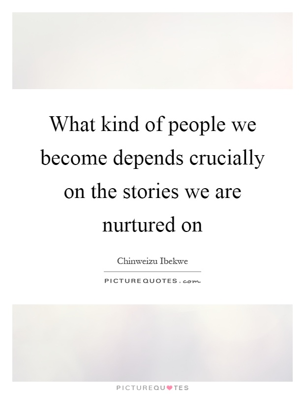 What kind of people we become depends crucially on the stories we are nurtured on Picture Quote #1