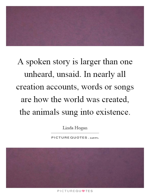 A spoken story is larger than one unheard, unsaid. In nearly all creation accounts, words or songs are how the world was created, the animals sung into existence Picture Quote #1