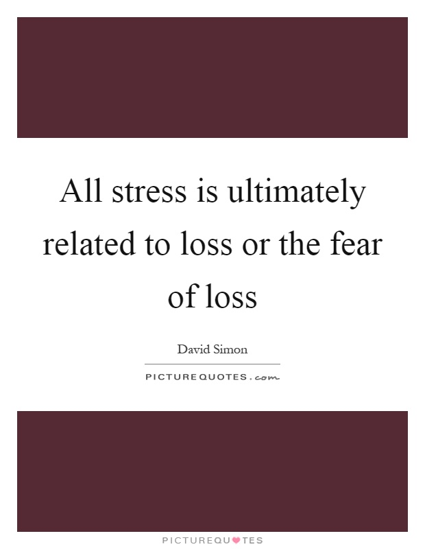 All stress is ultimately related to loss or the fear of loss Picture Quote #1