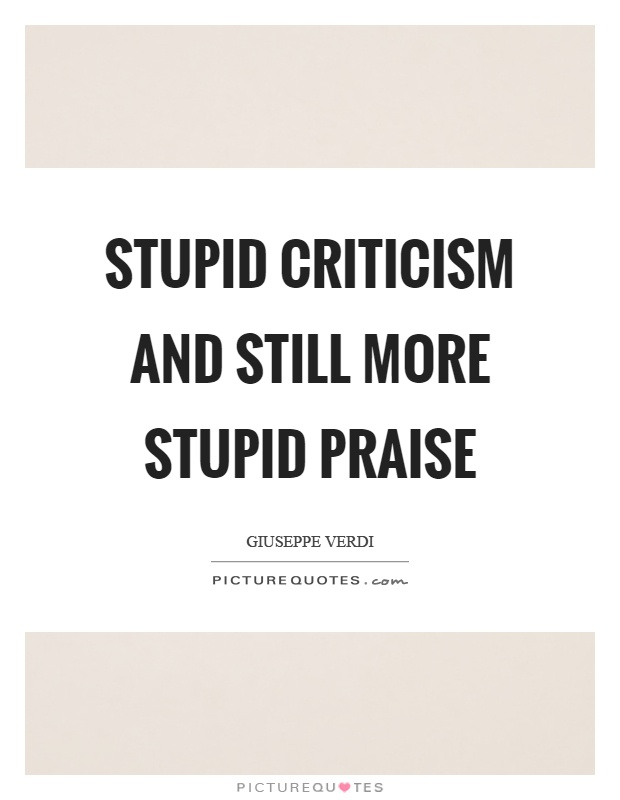 Stupid criticism and still more stupid praise Picture Quote #1