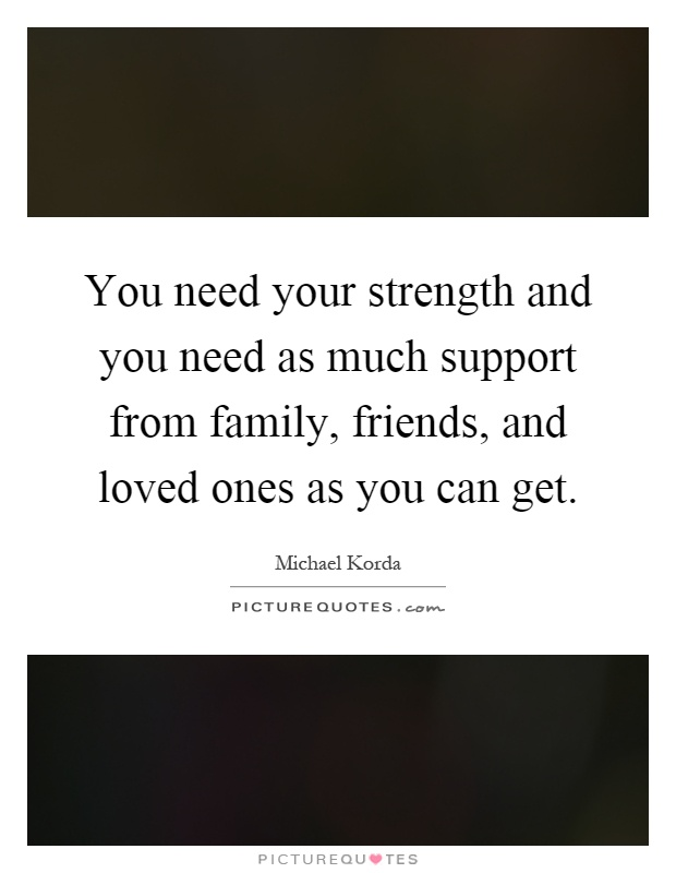 You need your strength and you need as much support from family, friends, and loved ones as you can get Picture Quote #1