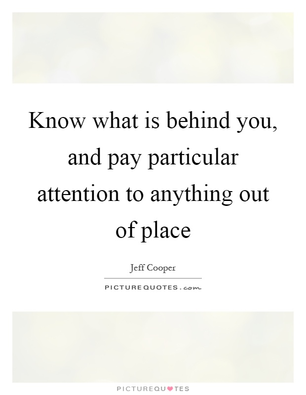 Know what is behind you, and pay particular attention to anything out of place Picture Quote #1