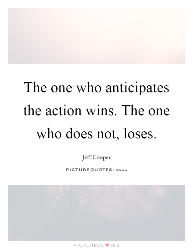 The one who anticipates the action wins. The one who does not, loses Picture Quote #1