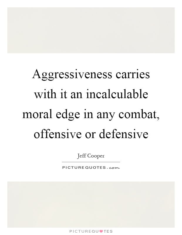 Aggressiveness carries with it an incalculable moral edge in any combat, offensive or defensive Picture Quote #1