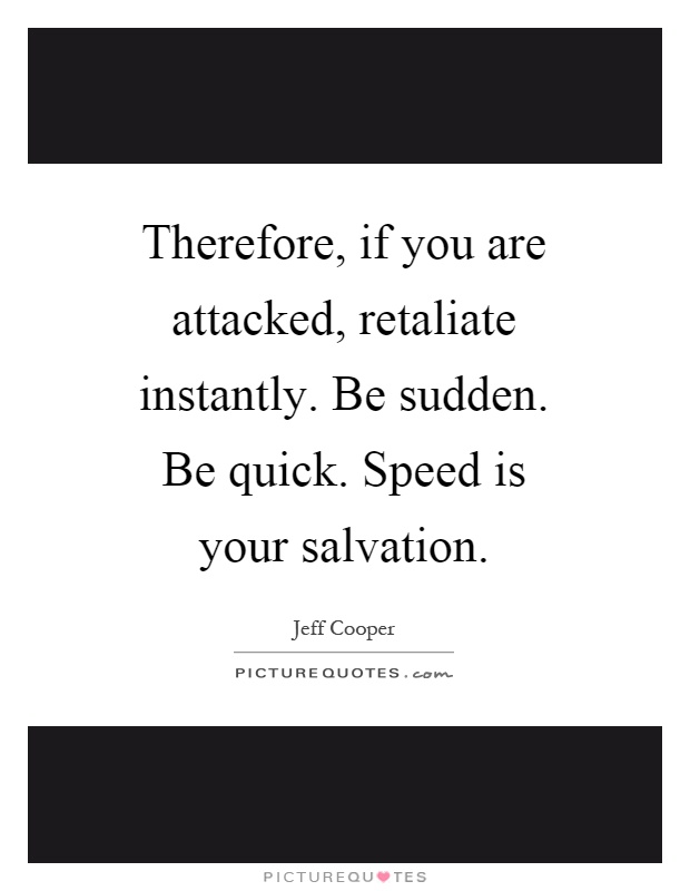 Therefore, if you are attacked, retaliate instantly. Be sudden. Be quick. Speed is your salvation Picture Quote #1