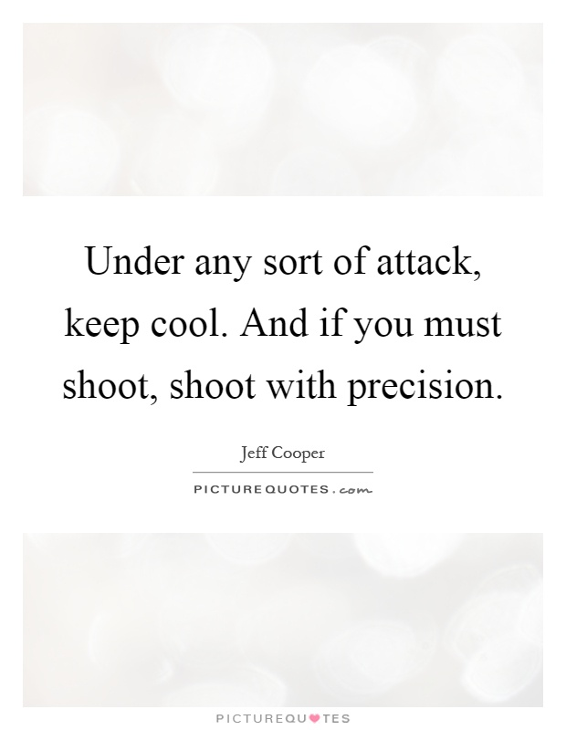Under any sort of attack, keep cool. And if you must shoot, shoot with precision Picture Quote #1
