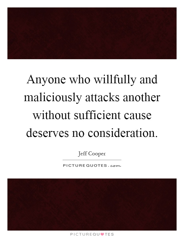 Anyone who willfully and maliciously attacks another without sufficient cause deserves no consideration Picture Quote #1