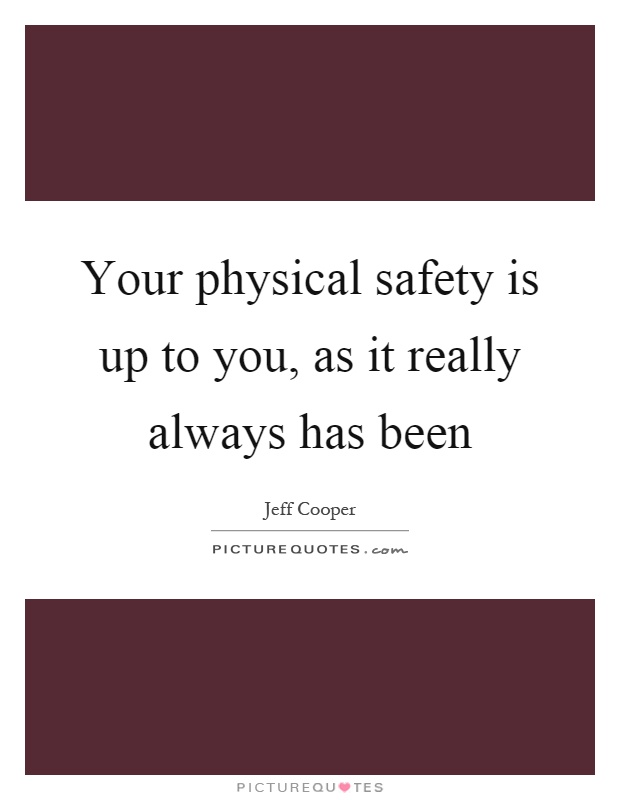 Your physical safety is up to you, as it really always has been Picture Quote #1