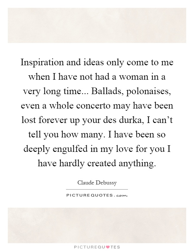Inspiration and ideas only come to me when I have not had a woman in a very long time... Ballads, polonaises, even a whole concerto may have been lost forever up your des durka, I can't tell you how many. I have been so deeply engulfed in my love for you I have hardly created anything Picture Quote #1