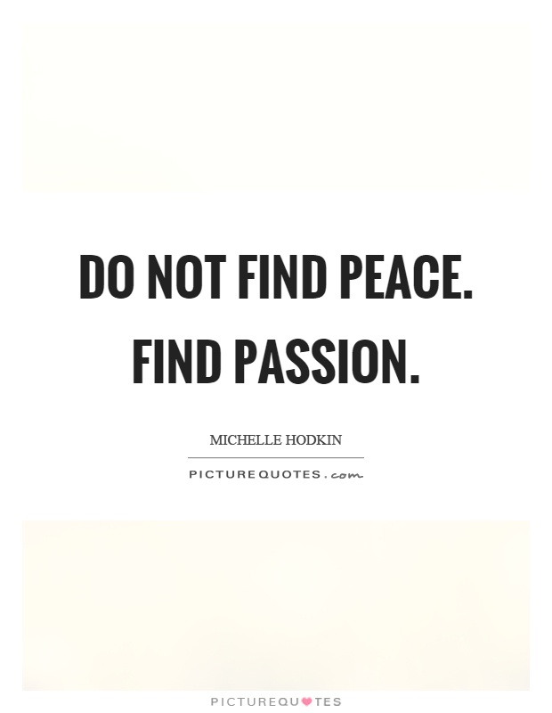 Do not find peace. Find passion Picture Quote #1