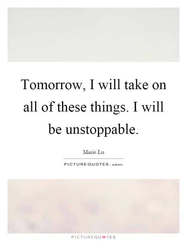 Tomorrow, I will take on all of these things. I will be unstoppable Picture Quote #1