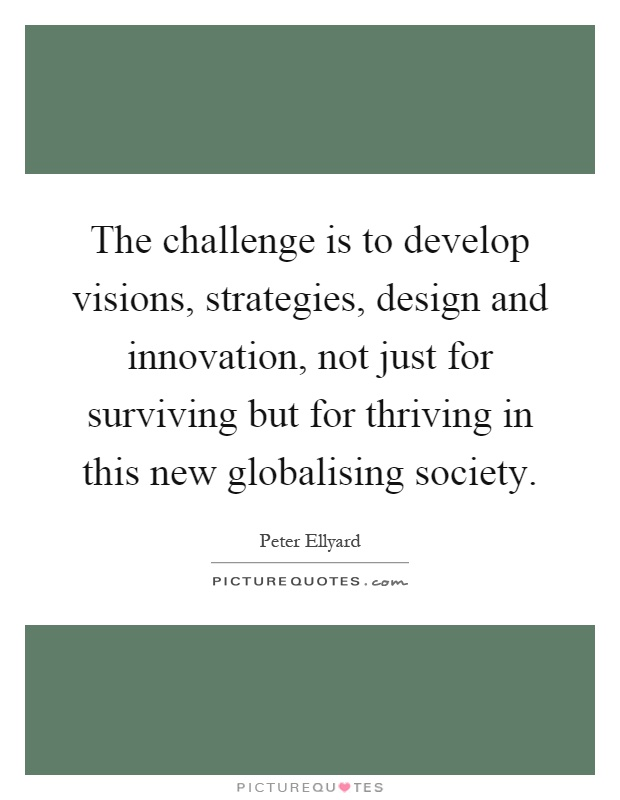 The challenge is to develop visions, strategies, design and innovation, not just for surviving but for thriving in this new globalising society Picture Quote #1