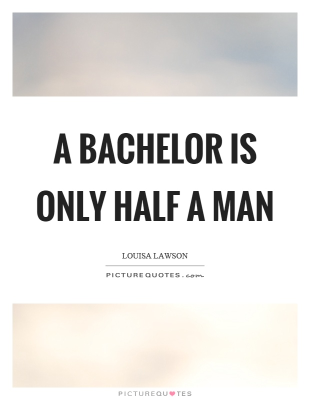 A bachelor is only half a man Picture Quote #1