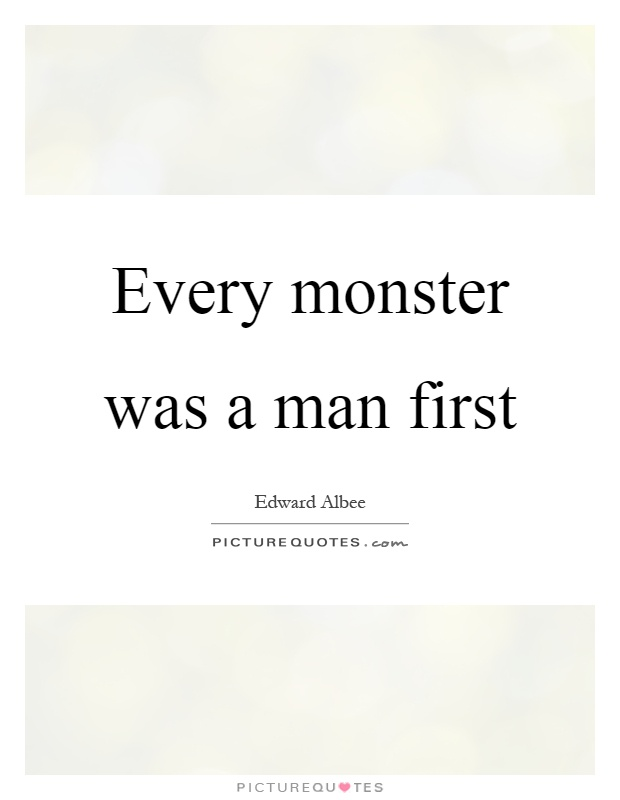Every monster was a man first Picture Quote #1
