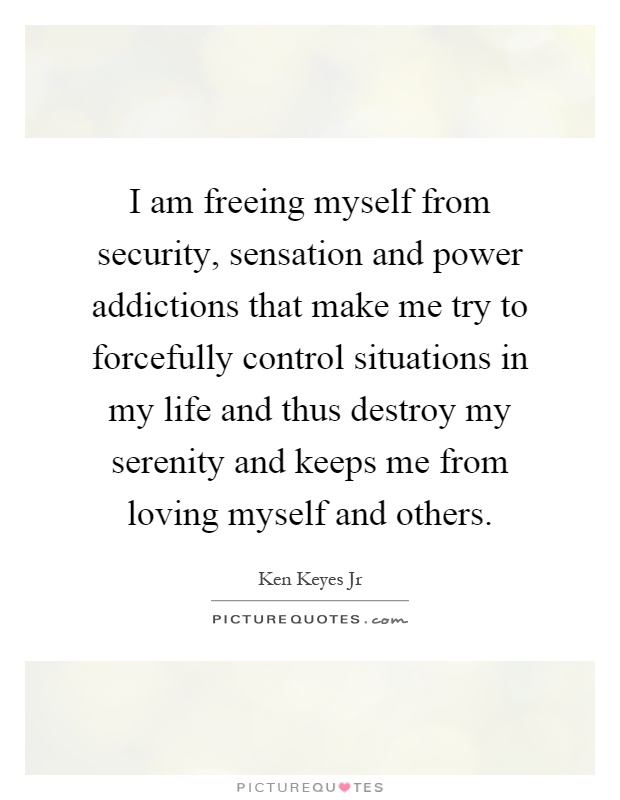 I am freeing myself from security, sensation and power addictions that make me try to forcefully control situations in my life and thus destroy my serenity and keeps me from loving myself and others Picture Quote #1