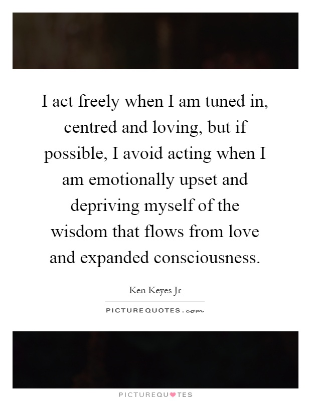 I act freely when I am tuned in, centred and loving, but if possible, I avoid acting when I am emotionally upset and depriving myself of the wisdom that flows from love and expanded consciousness Picture Quote #1