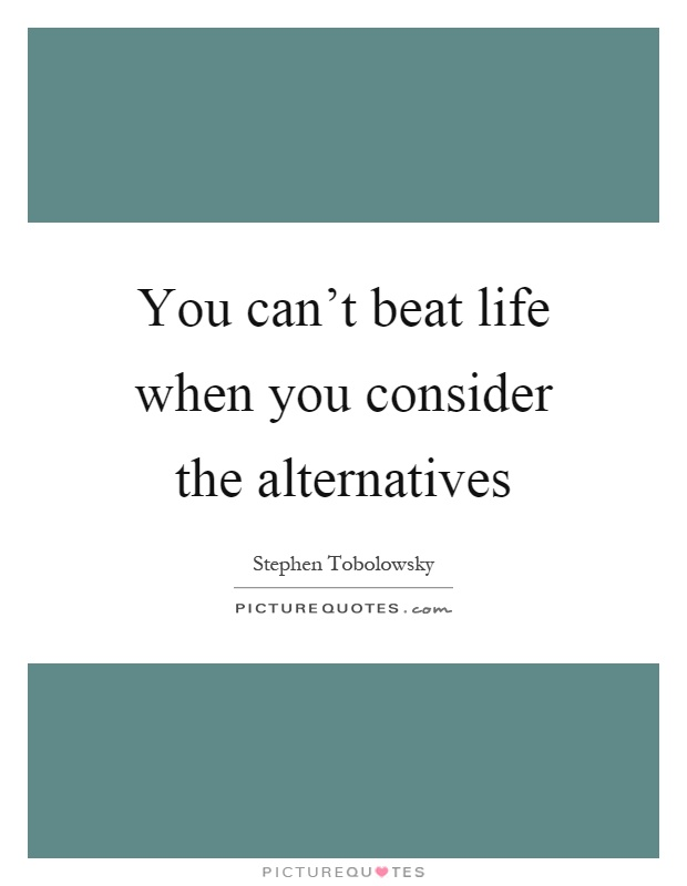 You can't beat life when you consider the alternatives Picture Quote #1