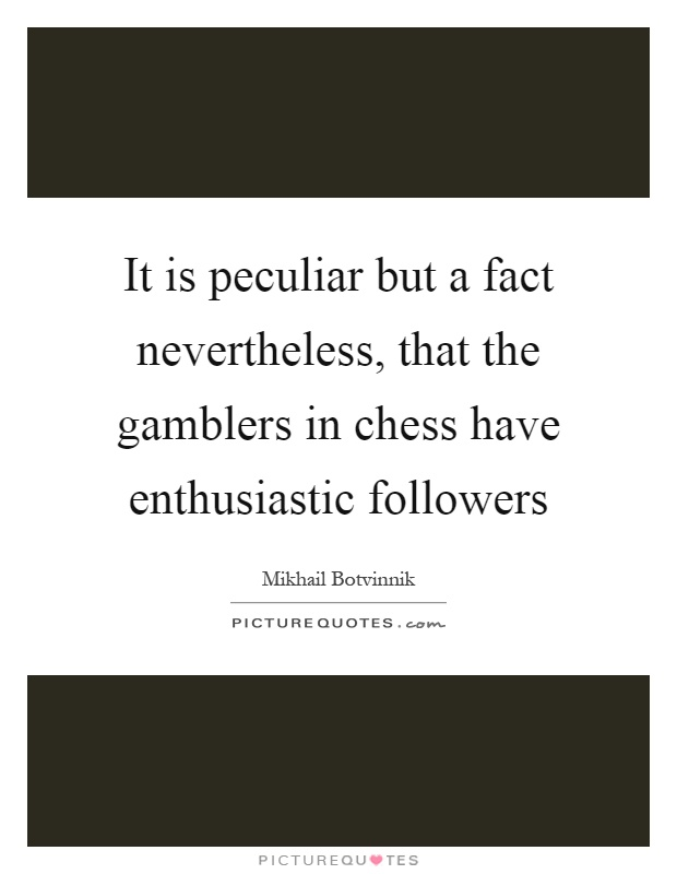 It is peculiar but a fact nevertheless, that the gamblers in chess have enthusiastic followers Picture Quote #1