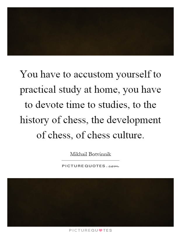 You have to accustom yourself to practical study at home, you have to devote time to studies, to the history of chess, the development of chess, of chess culture Picture Quote #1