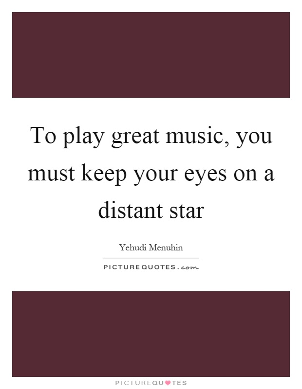 To play great music, you must keep your eyes on a distant star Picture Quote #1