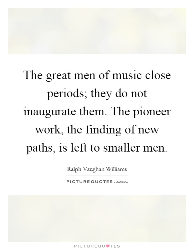 The great men of music close periods; they do not inaugurate them. The pioneer work, the finding of new paths, is left to smaller men Picture Quote #1