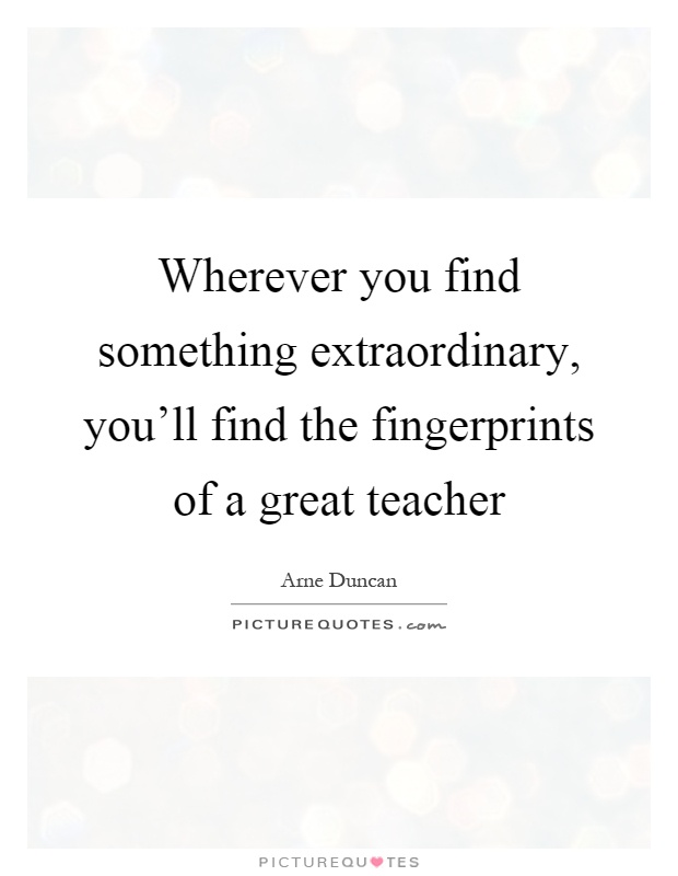 Wherever you find something extraordinary, you'll find the fingerprints of a great teacher Picture Quote #1