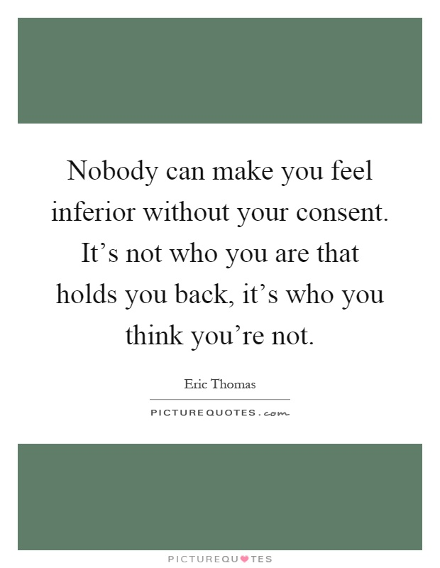 Nobody can make you feel inferior without your consent. It's not who you are that holds you back, it's who you think you're not Picture Quote #1