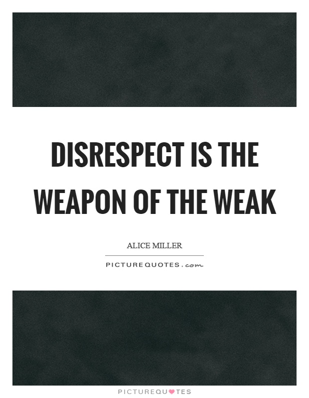 Disrespect is the weapon of the weak Picture Quote #1