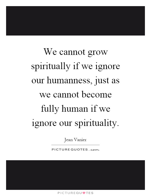We cannot grow spiritually if we ignore our humanness, just as we cannot become fully human if we ignore our spirituality Picture Quote #1