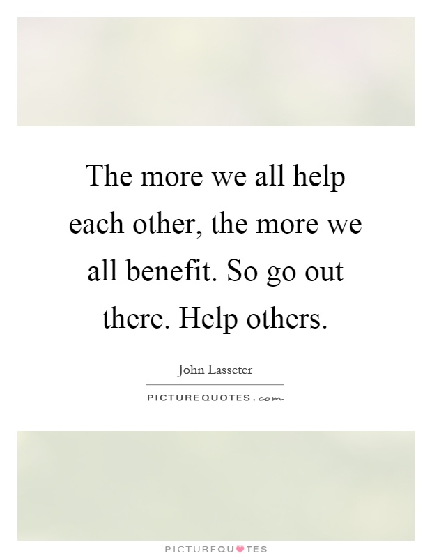 The more we all help each other, the more we all benefit. So go out there. Help others Picture Quote #1