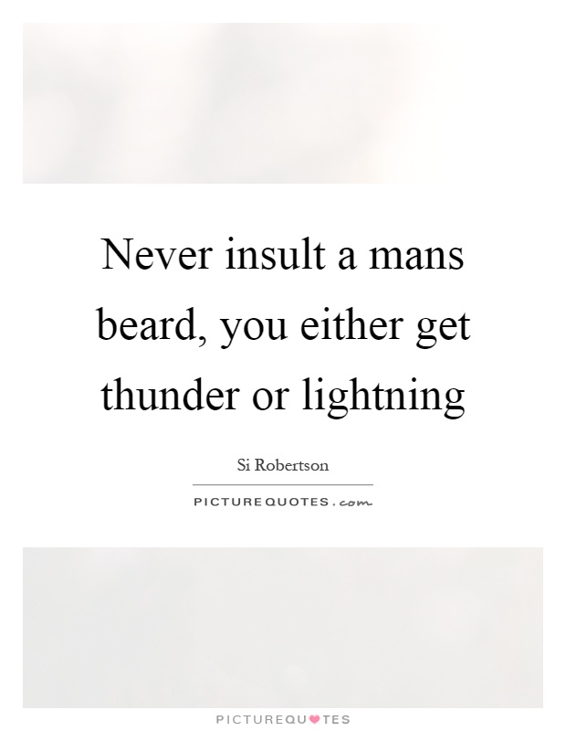 Never insult a mans beard, you either get thunder or lightning Picture Quote #1