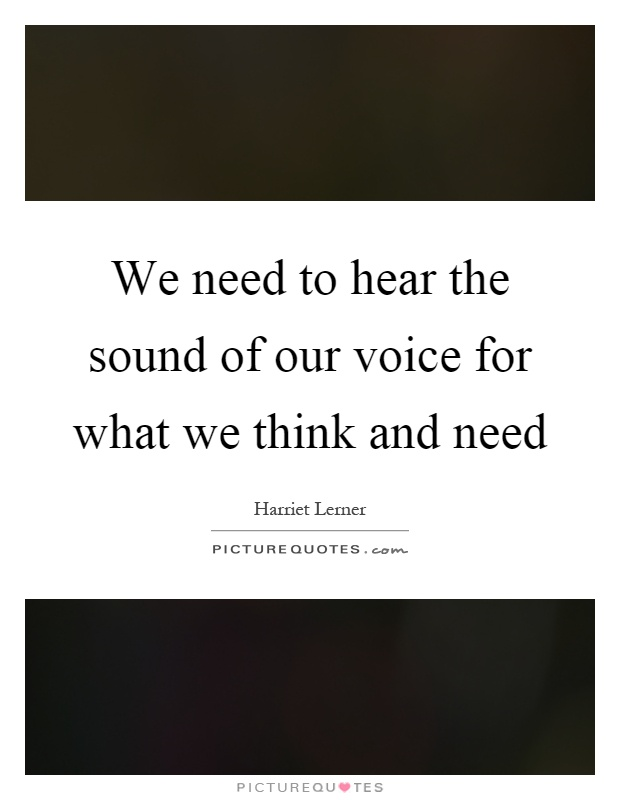 We need to hear the sound of our voice for what we think and need Picture Quote #1