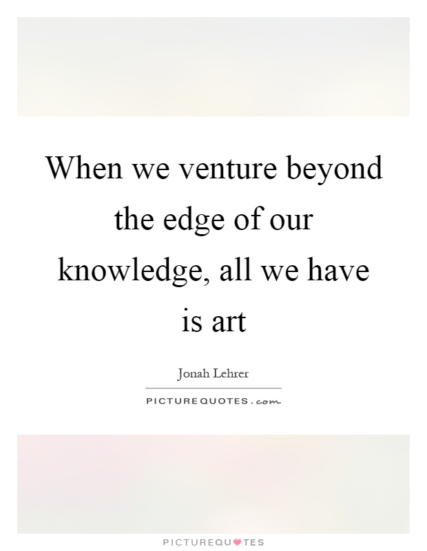 When we venture beyond the edge of our knowledge, all we have is art Picture Quote #1
