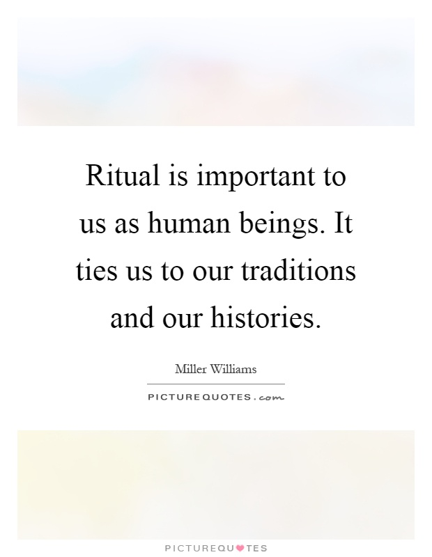 Ritual is important to us as human beings. It ties us to our traditions and our histories Picture Quote #1