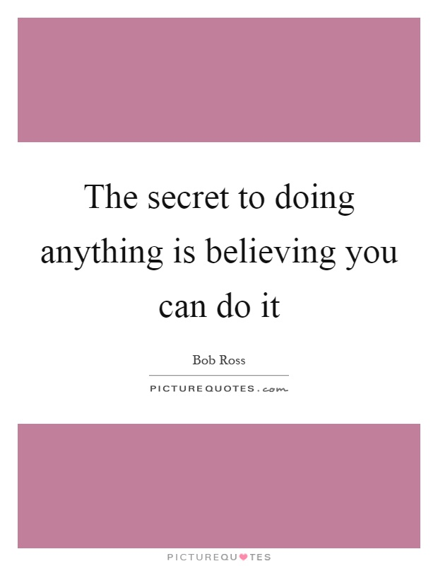 The secret to doing anything is believing you can do it Picture Quote #1