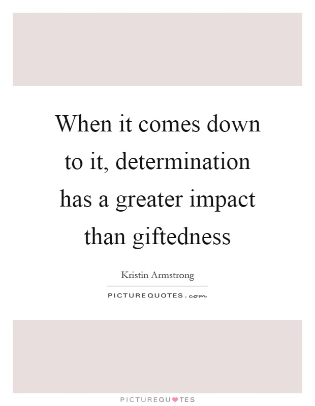 When it comes down to it, determination has a greater impact than giftedness Picture Quote #1