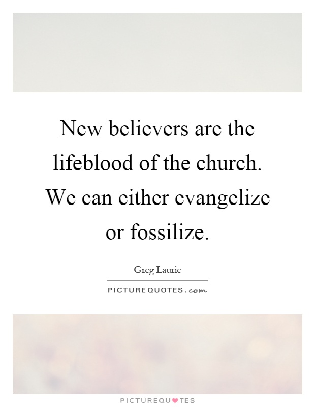 New believers are the lifeblood of the church. We can either evangelize or fossilize Picture Quote #1