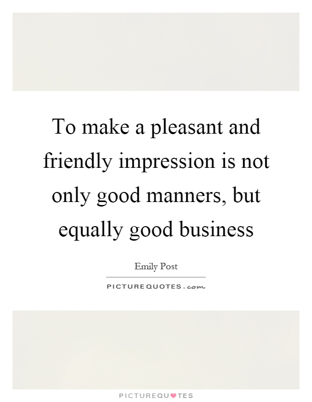 To make a pleasant and friendly impression is not only good manners, but equally good business Picture Quote #1