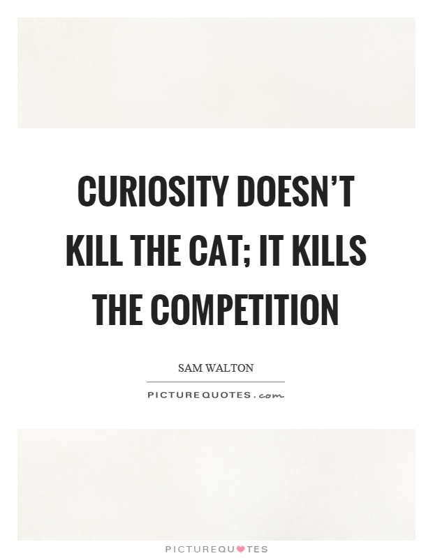 Curiosity doesn't kill the cat; it kills the competition Picture Quote #1
