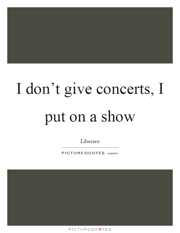 I don\'t give concerts, I put on a show | Picture Quotes