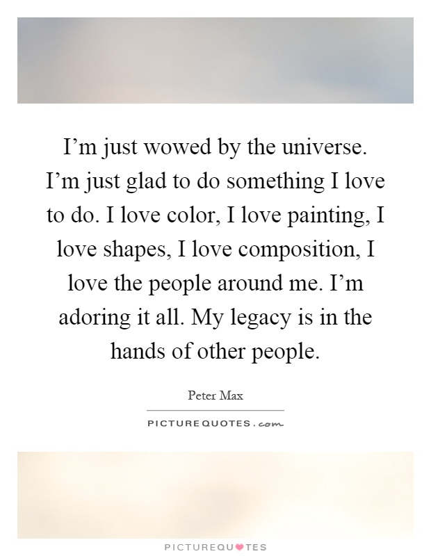 I'm just wowed by the universe. I'm just glad to do something I love to do. I love color, I love painting, I love shapes, I love composition, I love the people around me. I'm adoring it all. My legacy is in the hands of other people Picture Quote #1