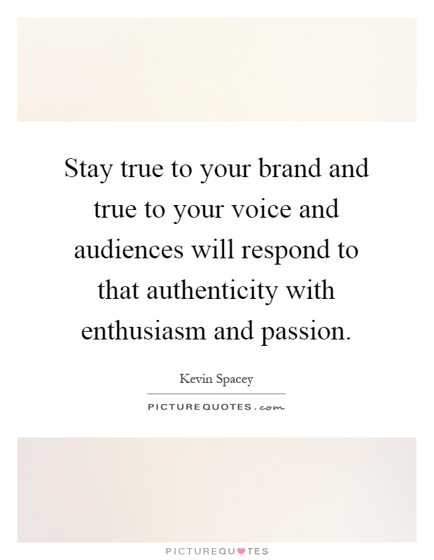 Stay true to your brand and true to your voice and audiences will respond to that authenticity with enthusiasm and passion Picture Quote #1